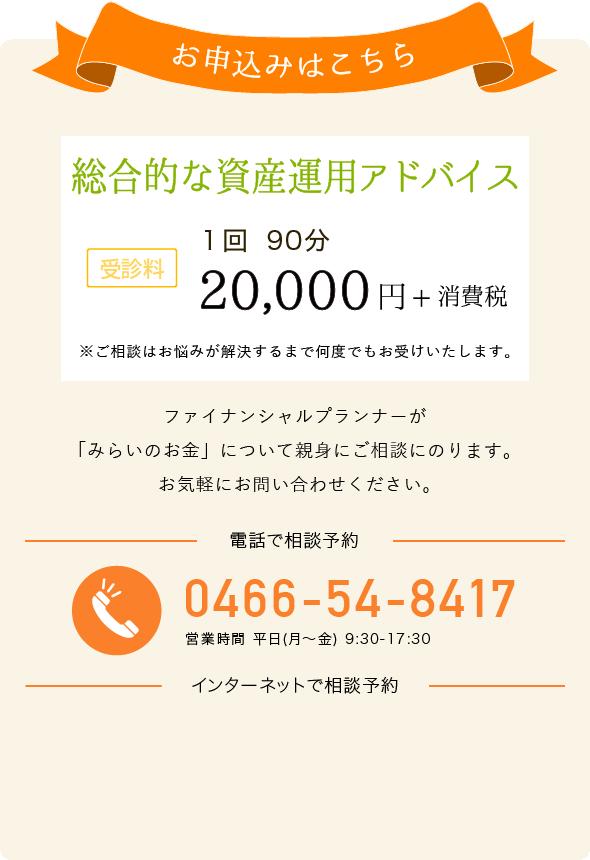 お申込みはこちら 総合的な資産運用アドバイス 受診料 1回90分 20,000円+消費税 電話でお申し込み 0466-54-8417 営業時間 平日(月~金) 9:30-17:30 インターネットでお申し込み