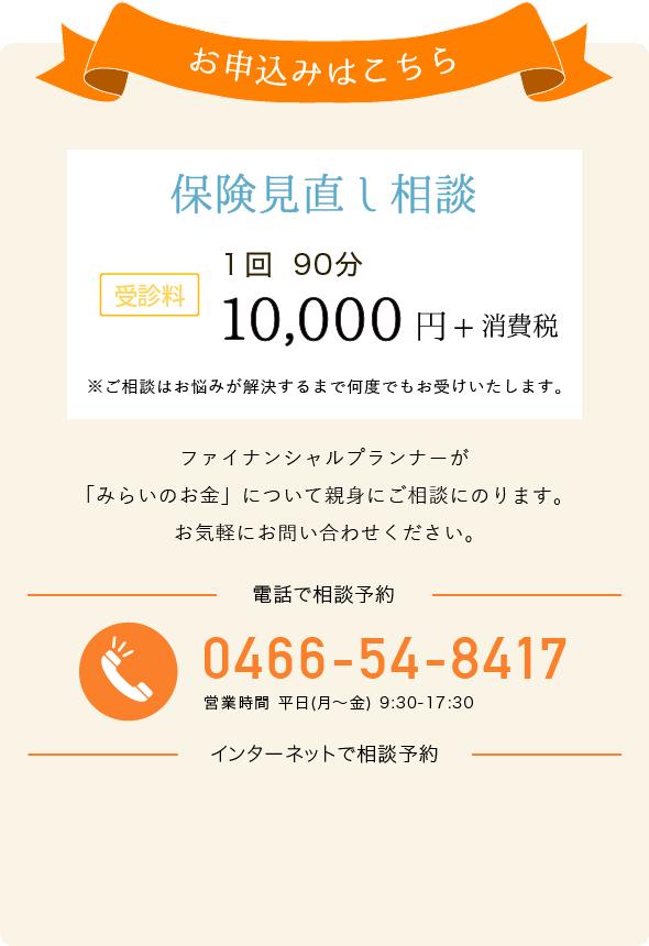 お申込みはこちら 保険見直し相談 受診料 一回 90分 10,000円+消費税 電話でお申し込み 0466-54-8417 営業時間 平日(月~金) 9:30-17:30 インターネットでお申し込み