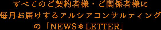 すべてのご契約者様・ご関係者様に毎月お届けするアルシアコンサルティングの「NEWS*LETTER」